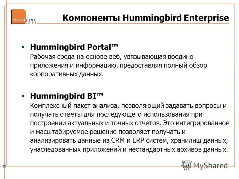 Компоненты Hummingbird Enterprise Hummingbird Portal Рабочая среда на основе веб, увязывающая воедино приложения и информацию, предоставляя полный обзор корпоративных данных. Hummingbird BI Комплексный пакет анализа, позволяющий задавать вопросы и по