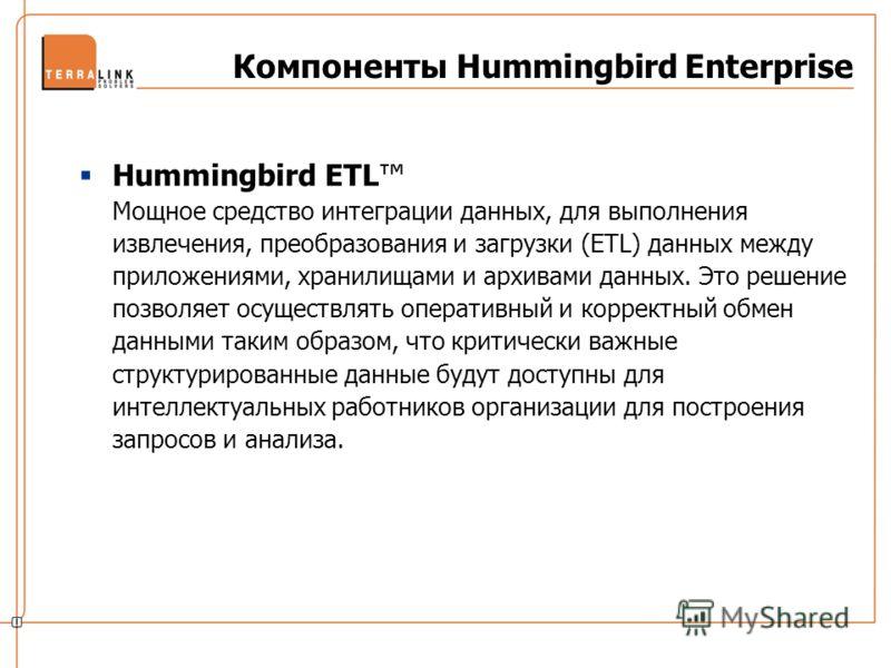 Компоненты Hummingbird Enterprise Hummingbird ETL Мощное средство интеграции данных, для выполнения извлечения, преобразования и загрузки (ETL) данных между приложениями, хранилищами и архивами данных. Это решение позволяет осуществлять оперативный и