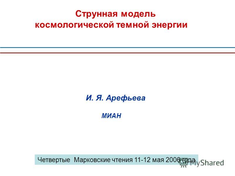 Струнная модель космологической темной энергии И. Я. Арефьева МИАН Четвертые Марковские чтения 11-12 мая 2006 года