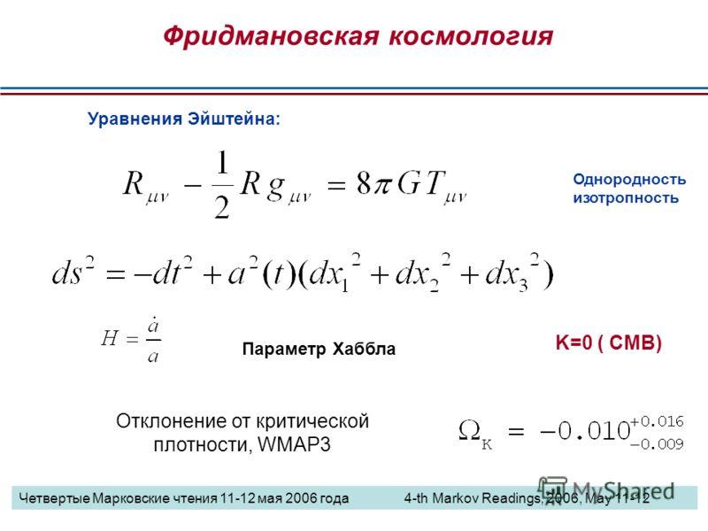 Параметр Хаббла Фридмановская космология Уравнения Эйштейна: Однородность изотропность Отклонение от критической плотности, WMAP3 K=0 ( CMB) Четвертые Марковские чтения 11-12 мая 2006 года 4-th Markov Readings, 2006, May 11-12