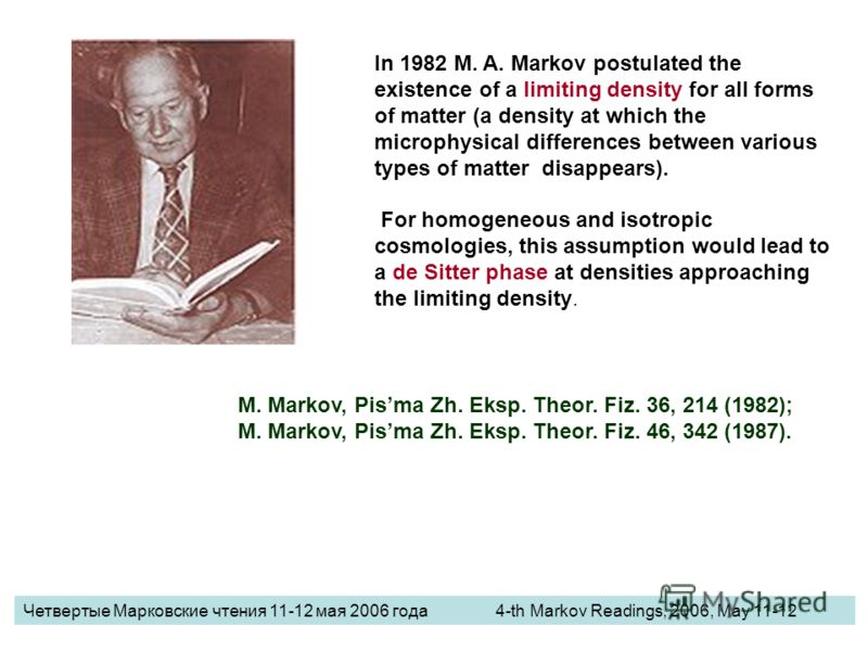 In 1982 M. A. Markov postulated the existence of a limiting density for all forms of matter (a density at which the microphysical differences between various types of matter disappears). For homogeneous and isotropic cosmologies, this assumption woul