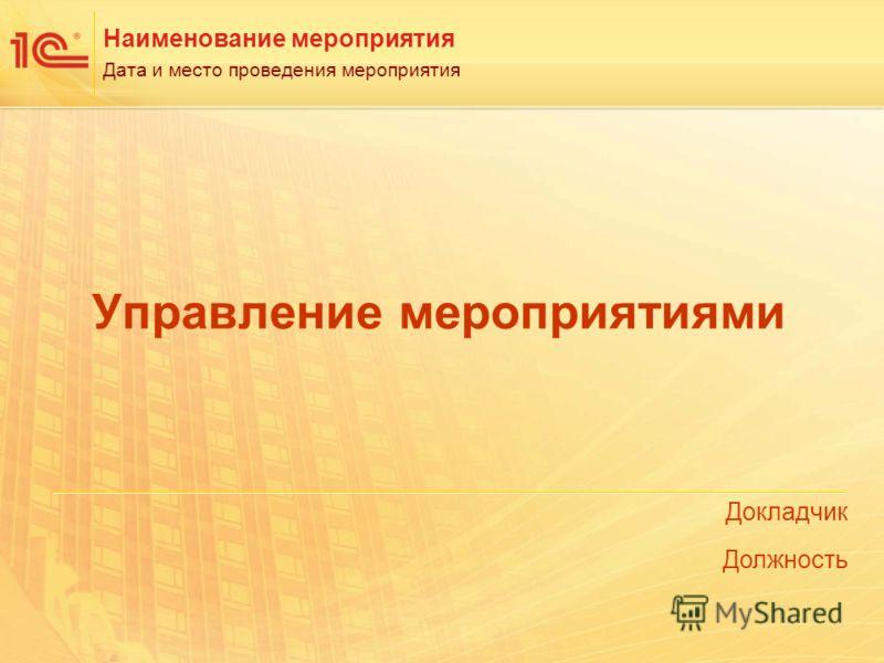 Докладчик Должность Наименование мероприятия Дата и место проведения мероприятия Управление мероприятиями