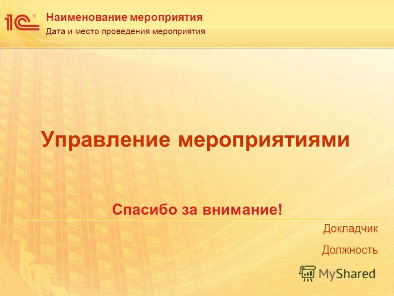 Докладчик Должность Наименование мероприятия Дата и место проведения мероприятия Управление мероприятиями Спасибо за внимание!