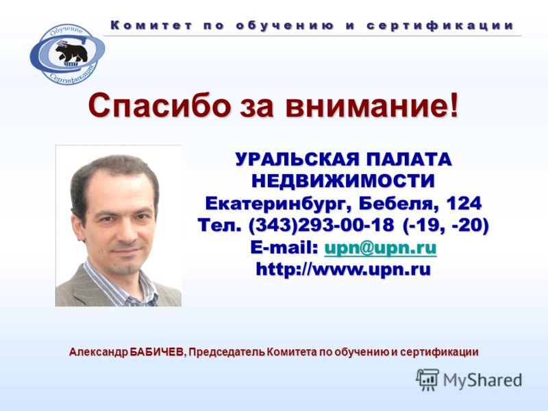К о м и т е т п о о б у ч е н и ю и с е р т и ф и к а ц и и Спасибо за внимание! Александр БАБИЧЕВ, Председатель Комитета по обучению и сертификации УРАЛЬСКАЯ ПАЛАТА НЕДВИЖИМОСТИ Екатеринбург, Бебеля, 124 Тел. (343)293-00-18 (-19, -20) E-mail: u u u