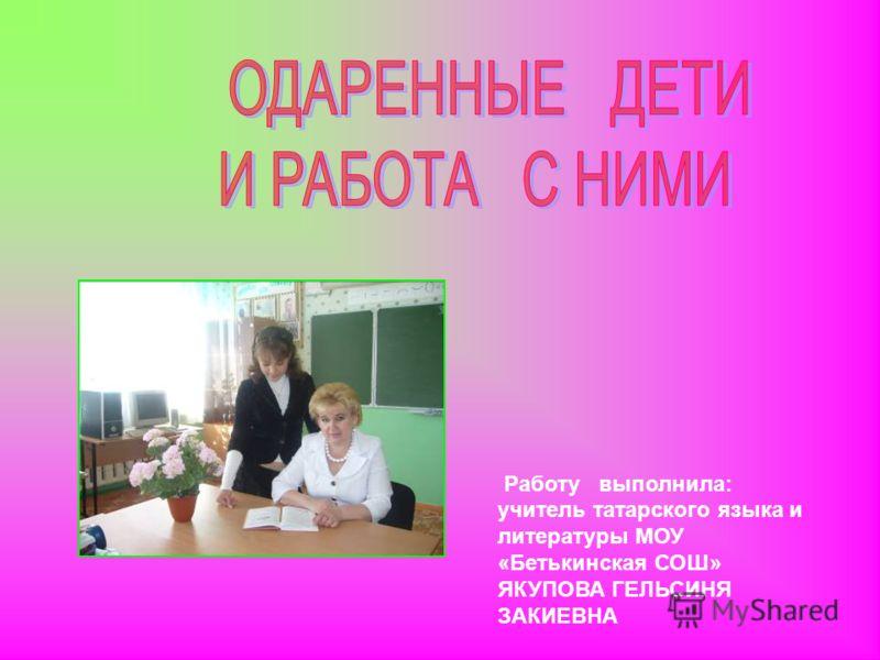 Работу выполнила: учитель татарского языка и литературы МОУ «Бетькинская СОШ» ЯКУПОВА ГЕЛЬСИНЯ ЗАКИЕВНА