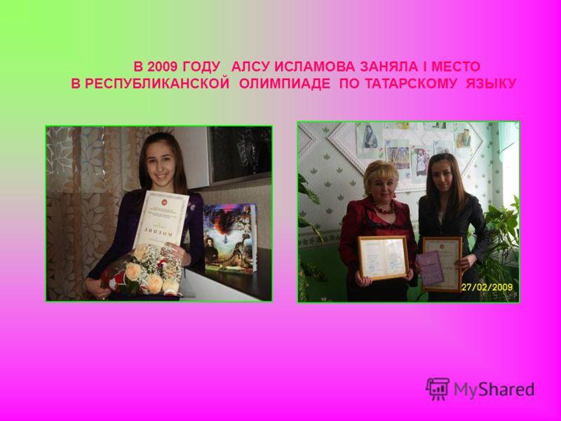 В 2009 ГОДУ АЛСУ ИСЛАМОВА ЗАНЯЛА I МЕСТО В РЕСПУБЛИКАНСКОЙ ОЛИМПИАДЕ ПО ТАТАРСКОМУ ЯЗЫКУ