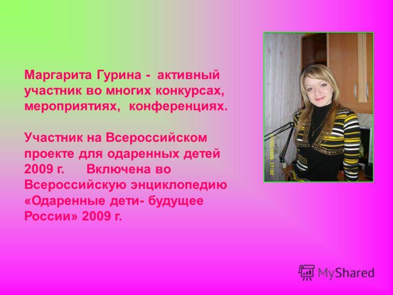 Маргарита Гурина - активный участник во многих конкурсах, мероприятиях, конференциях. Участник на Всероссийском проекте для одаренных детей 2009 г. Включена во Всероссийскую энциклопедию «Одаренные дети- будущее России» 2009 г.