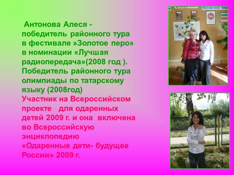 Антонова Алеся - победитель районного тура в фестивале »Золотое перо» в номинации «Лучшая радиопередача»(2008 год ). Победитель районного тура олимпиады по татарскому языку (2008год) Участник на Всероссийском проекте для одаренных детей 2009 г. и она
