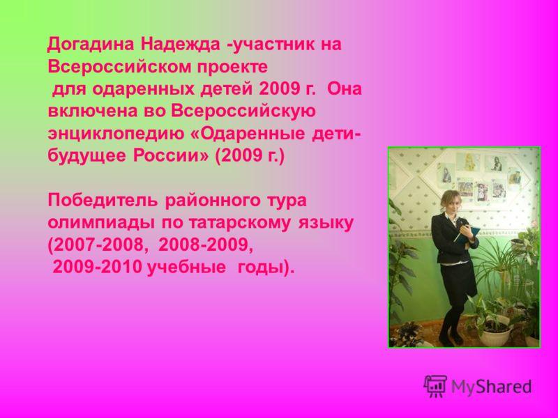 Догадина Надежда -участник на Всероссийском проекте для одаренных детей 2009 г. Она включена во Всероссийскую энциклопедию «Одаренные дети- будущее России» (2009 г.) Победитель районного тура олимпиады по татарскому языку (2007-2008, 2008-2009, 2009-
