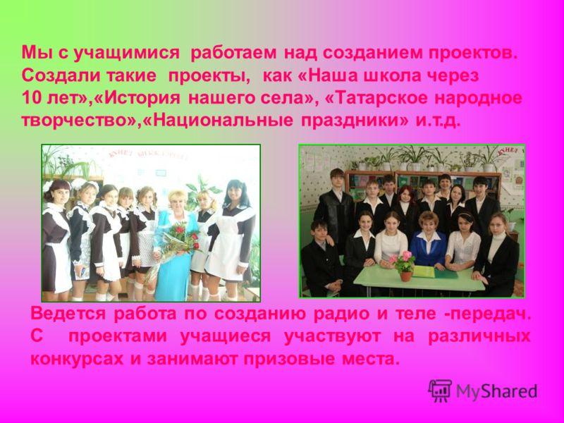 Мы с учащимися работаем над созданием проектов. Создали такие проекты, как «Наша школа через 10 лет»,«История нашего села», «Татарское народное творчество»,«Национальные праздники» и.т.д. Ведется работа по созданию радио и теле -передач. С проектами