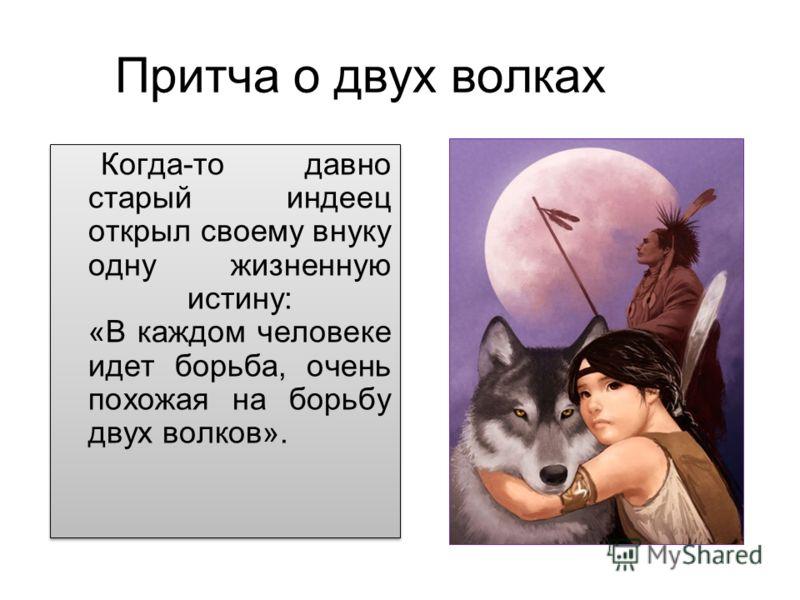 Когда-то давно старый индеец открыл своему внуку одну жизненную истину: «В каждом человеке идет борьба, очень похожая на борьбу двух волков». Притча о двух волках