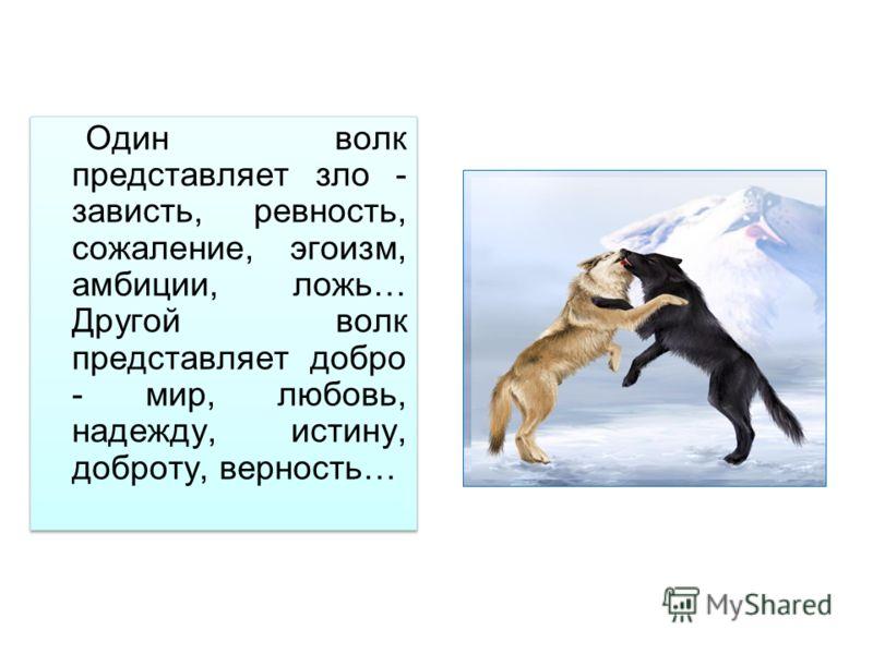 Один волк представляет зло - зависть, ревность, сожаление, эгоизм, амбиции, ложь… Другой волк представляет добро - мир, любовь, надежду, истину, доброту, верность…