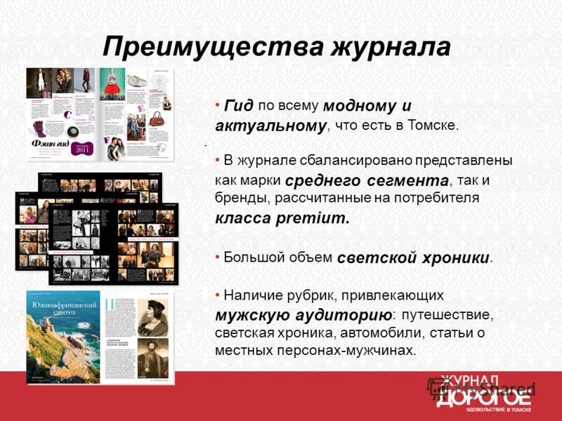 Преимущества журнала. Гид по всему модному и актуальному, что есть в Томске. В журнале сбалансировано представлены как марки среднего сегмента, так и бренды, рассчитанные на потребителя класса premium. Большой объем светской хроники. Наличие рубрик,