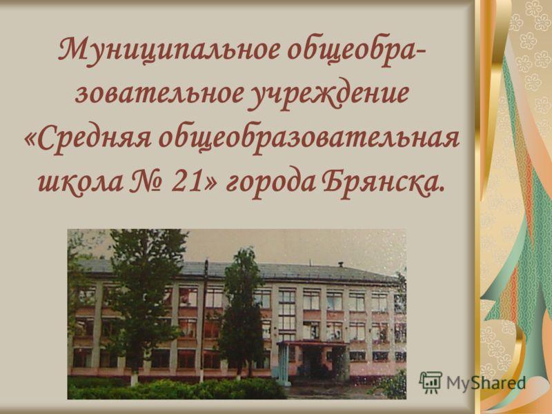 Муниципальное общеобра- зовательное учреждение «Средняя общеобразовательная школа 21» города Брянска.