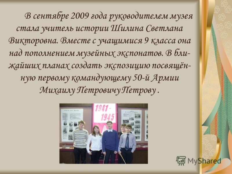 В сентябре 2009 года руководителем музея стала учитель истории Шилина Светлана Викторовна. Вместе с учащимися 9 класса она над пополнением музейных экспонатов. В бли- жайших планах создать экспозицию посвящён- ную первому командующему 50-й Армии Миха