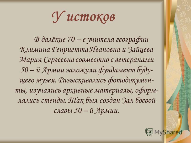 У истоков В далёкие 70 – е учителя географии Климина Генриетта Ивановна и Зайцева Мария Сергеевна совместно с ветеранами 50 – й Армии заложили фундамент буду- щего музея. Разыскивались фотодокумен- ты, изучались архивные материалы, оформ- лялись стен