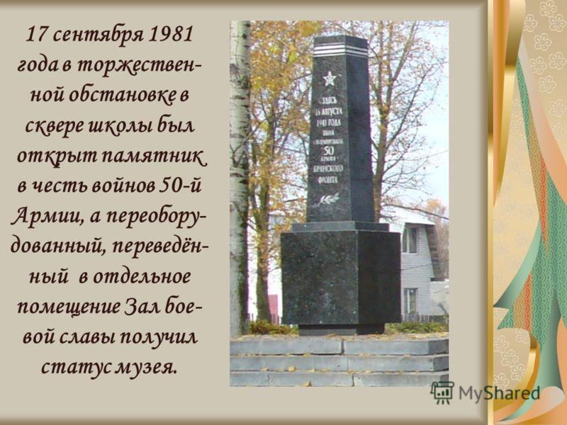 17 сентября 1981 года в торжествен- ной обстановке в сквере школы был открыт памятник в честь войнов 50-й Армии, а переобору- дованный, переведён- ный в отдельное помещение Зал бое- вой славы получил статус музея.