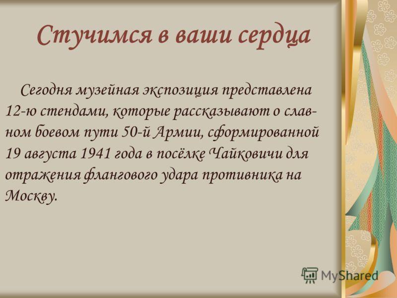 Стучимся в ваши сердца Сегодня музейная экспозиция представлена 12-ю стендами, которые рассказывают о слав- ном боевом пути 50-й Армии, сформированной 19 августа 1941 года в посёлке Чайковичи для отражения флангового удара противника на Москву.