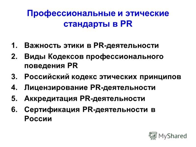 Профессиональные и этические стандарты в PR 1.Важность этики в PR-деятельности 2.Виды Кодексов профессионального поведения PR 3.Российский кодекс этических принципов 4.Лицензирование PR-деятельности 5.Аккредитация PR-деятельности 6.Сертификация PR-де