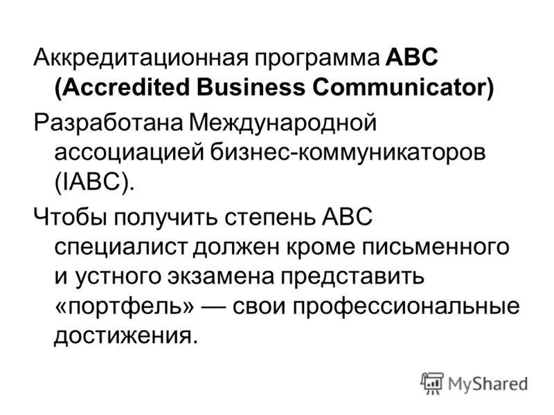 Аккредитационная программа ABC (Accredited Business Communicator) Разработана Международной ассоциацией бизнес-коммуникаторов (IABC). Чтобы получить степень ABC специалист должен кроме письменного и устного экзамена представить «портфель» свои профес