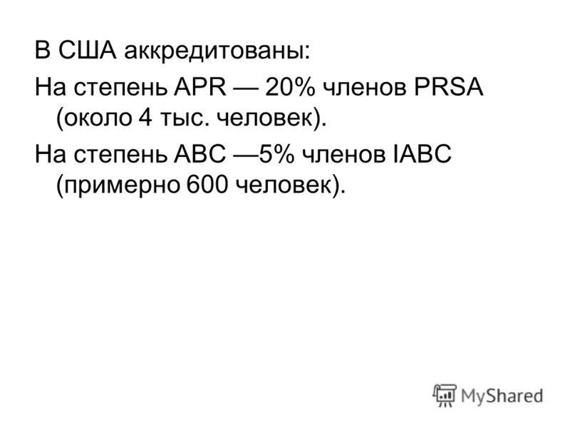 В США аккредитованы: На степень APR 20% членов PRSA (около 4 тыс. человек). На степень ABC 5% членов IABC (примерно 600 человек).
