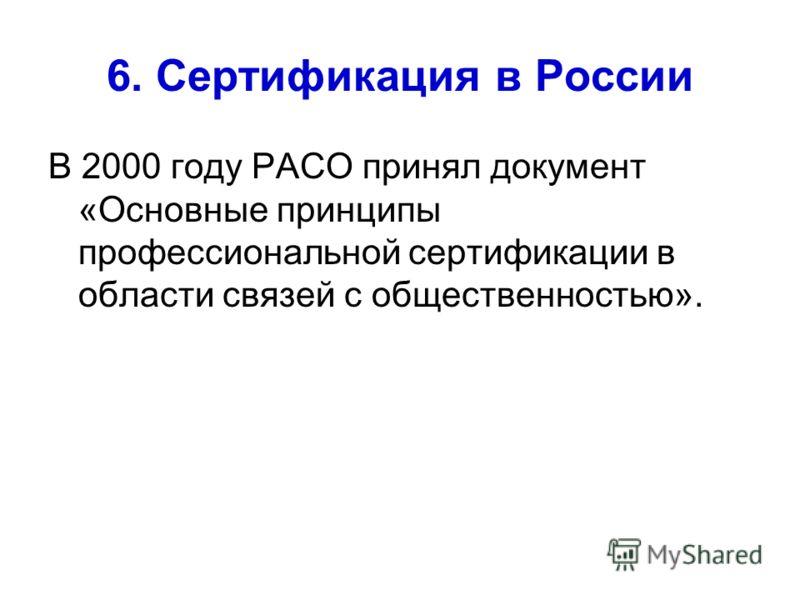 6. Сертификация в России В 2000 году РАСО принял документ «Основные принципы профессиональной сертификации в области связей с общественностью».