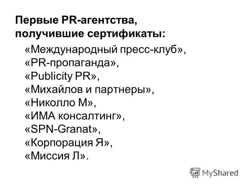 Первые PR-агентства, получившие сертификаты: «Международный пресс-клуб», «PR-пропаганда», «Publicity PR», «Михайлов и партнеры», «Николло М», «ИМА консалтинг», «SPN-Granat», «Корпорация Я», «Миссия Л».