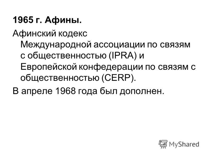 1965 г. Афины. Афинский кодекс Международной ассоциации по связям с общественностью (IPRA) и Европейской конфедерации по связям с общественностью (CERP). В апреле 1968 года был дополнен.