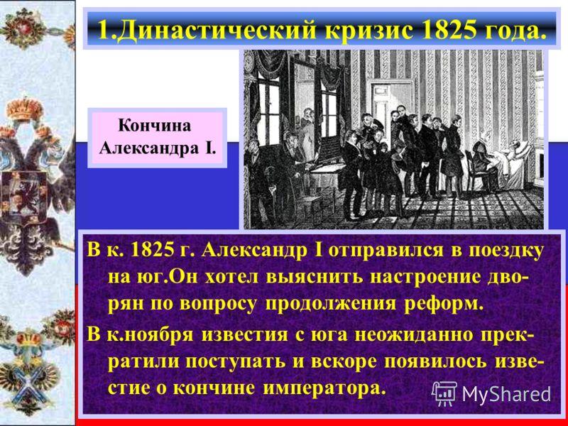 В к. 1825 г. Александр I отправился в поездку на юг.Он хотел выяснить настроение дво- рян по вопросу продолжения реформ. В к.ноября известия с юга неожиданно прек- ратили поступать и вскоре появилось изве- стие о кончине императора. 1.Династический к