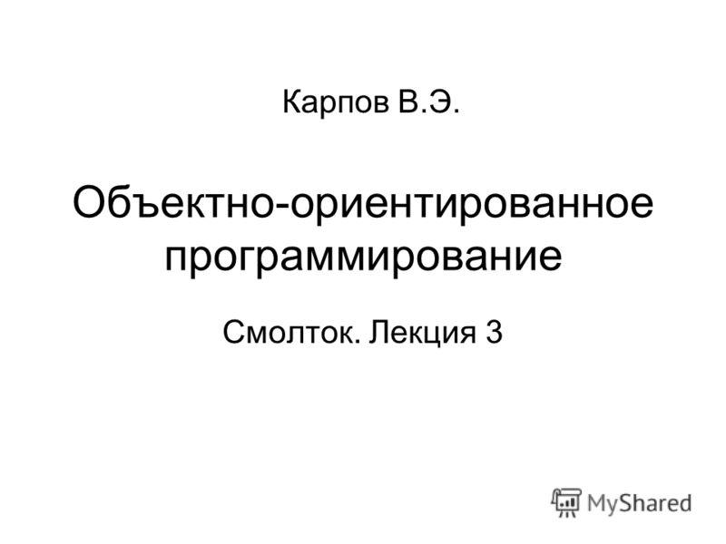 Объектно-ориентированное программирование Смолток. Лекция 3 Карпов В.Э.