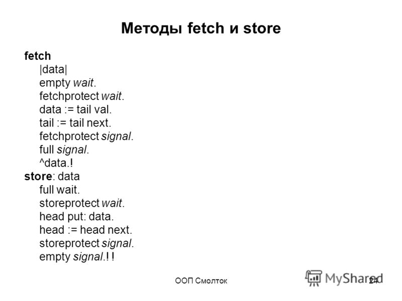 ООП Смолток24 Методы fetch и store fetch |data| empty wait. fetchprotect wait. data := tail val. tail := tail next. fetchprotect signal. full signal. ^data.! store: data full wait. storeprotect wait. head put: data. head := head next. storeprotect si