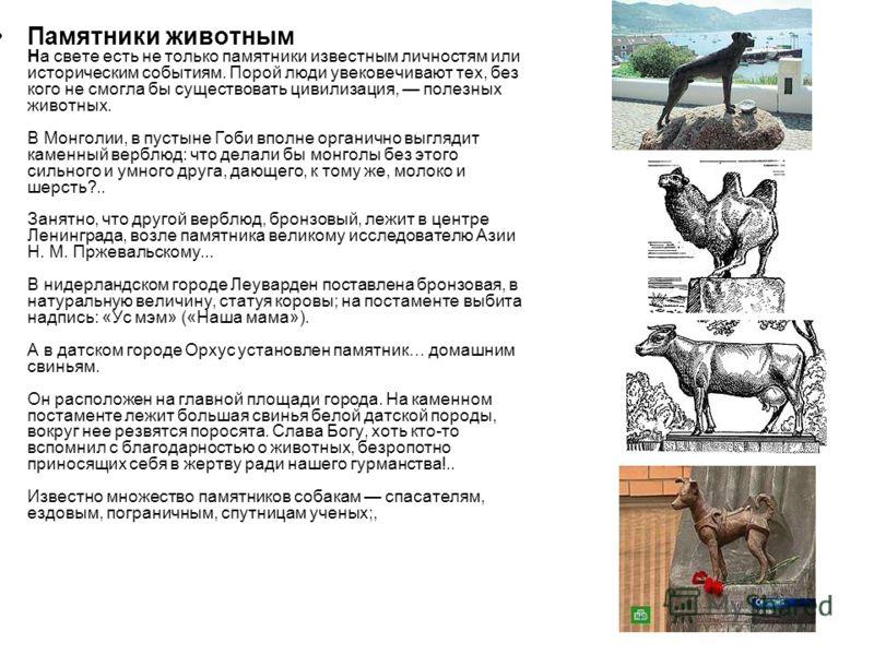 Памятники животным На свете есть не только памятники известным личностям или историческим событиям. Порой люди увековечивают тех, без кого не смогла бы существовать цивилизация, полезных животных. В Монголии, в пустыне Гоби вполне органично выглядит