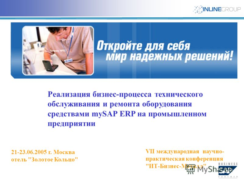 Реализация бизнес-процесса технического обслуживания и ремонта оборудования средствами mySAP ERP на промышленном предприятии VII международная научно- практическая конференция ИТ-Бизнес-Металл 21-23.06.2005 г. Москва отель Золотое Кольцо