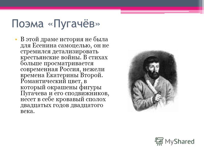 Поэма «Пугачёв» В этой драме история не была для Есенина самоцелью, он не стремился детализировать крестьянские войны. В стихах больше просматривается современная Россия, нежели времена Екатерины Второй. Романтический цвет, в который окрашены фигуры