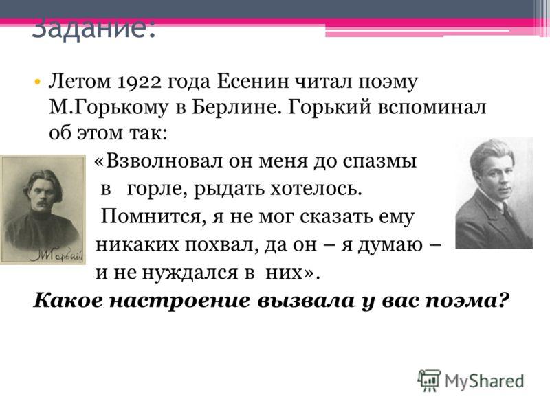 Задание: Летом 1922 года Есенин читал поэму М.Горькому в Берлине. Горький вспоминал об этом так: «Взволновал он меня до спазмы в горле, рыдать хотелось. Помнится, я не мог сказать ему никаких похвал, да он – я думаю – и не нуждался в них». Какое наст