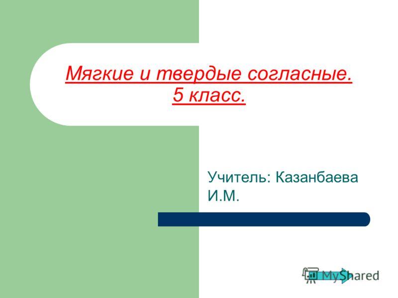 Мягкие и твердые согласные. 5 класс. Учитель: Казанбаева И.М.