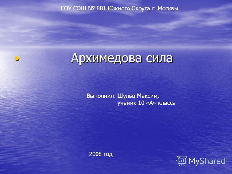 Архимедова сила Архимедова сила Выполнил: Шульц Максим, ученик 10 «А» класса 2008 год ГОУ СОШ 881 Южного Округа г. Москвы