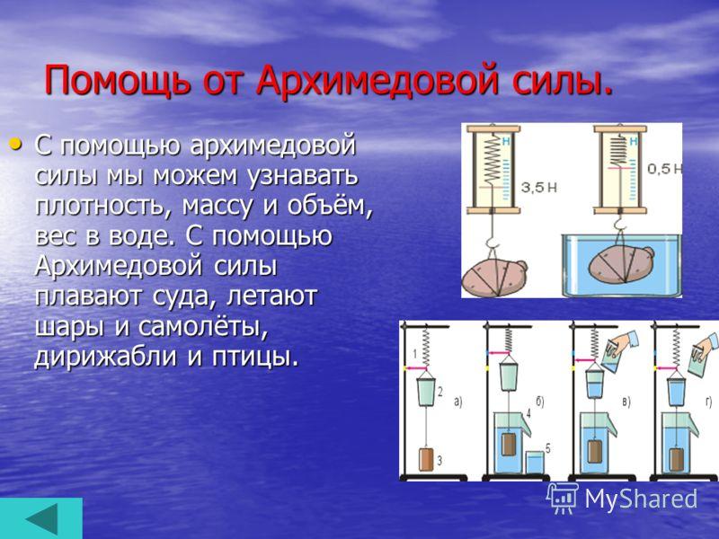 Помощь от Архимедовой силы. С помощью архимедовой силы мы можем узнавать плотность, массу и объём, вес в воде. С помощью Архимедовой силы плавают суда, летают шары и самолёты, дирижабли и птицы. С помощью архимедовой силы мы можем узнавать плотность,