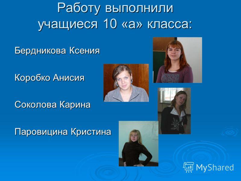 Работу выполнили учащиеся 10 «а» класса: Бердникова Ксения Коробко Анисия Соколова Карина Паровицина Кристина