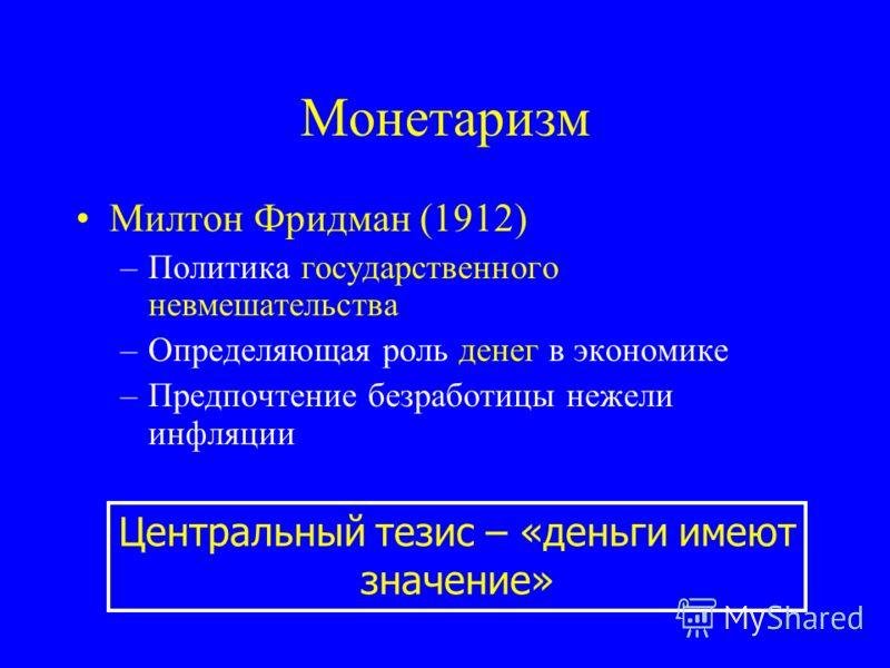 Монетаризм Милтон Фридман (1912) –Политика государственного невмешательства –Определяющая роль денег в экономике –Предпочтение безработицы нежели инфляции Центральный тезис – «деньги имеют значение»