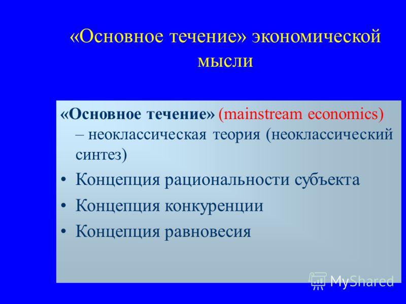 «Основное течение» экономической мысли «Основное течение» (mainstream economics) – неоклассическая теория (неоклассический синтез) Концепция рациональности субъекта Концепция конкуренции Концепция равновесия