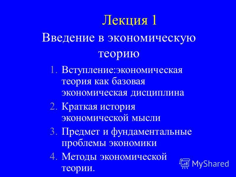 Введение в экономическую теорию Лекция 1 1.Вступление:экономическая теория как базовая экономическая дисциплина 2.Краткая история экономической мысли 3.Предмет и фундаментальные проблемы экономики 4.Методы экономической теории.