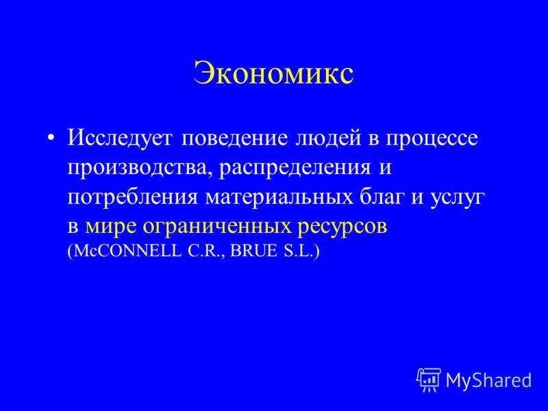 Экономикс Исследует поведение людей в процессе производства, распределения и потребления материальных благ и услуг в мире ограниченных ресурсов (McCONNELL C.R., BRUE S.L.)
