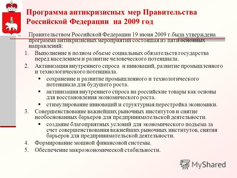 Программа антикризисных мер Правительства Российской Федерации на 2009 год Правительством Российской Федерации 19 июня 2009 г.была утверждена программа антикризисных мероприятий состоящая из пяти основных направлений: 1.Выполнение в полном объеме соц