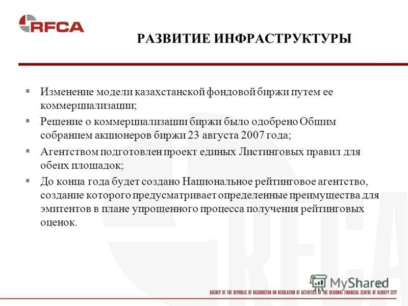 13 РАЗВИТИЕ ИНФРАСТРУКТУРЫ Изменение модели казахстанской фондовой биржи путем ее коммерциализации; Решение о коммерциализации биржи было одобрено Общим собранием акционеров биржи 23 августа 2007 года; Агентством подготовлен проект единых Листинговых
