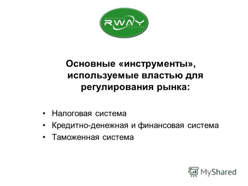 Основные «инструменты», используемые властью для регулирования рынка: Налоговая система Кредитно-денежная и финансовая система Таможенная система