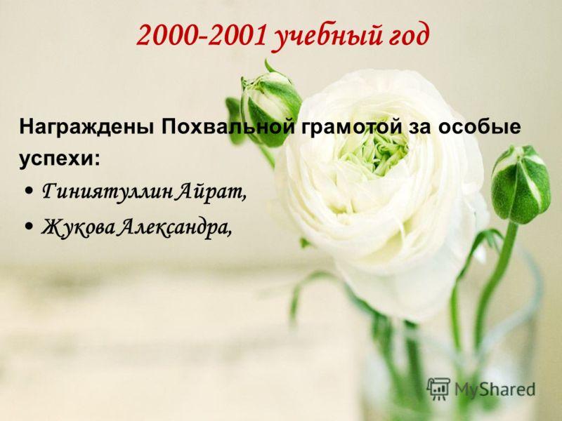 2000-2001 учебный год Награждены Похвальной грамотой за особые успехи: Гиниятуллин Айрат, Жукова Александра,