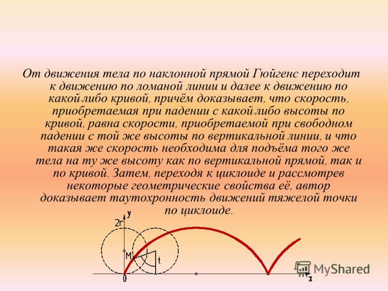 От движения тела по наклонной прямой Гюйгенс переходит к движению по ломаной линии и далее к движению по какой - либо кривой, причём доказывает, что скорость, приобретаемая при падении с какой - либо высоты по кривой, равна скорости, приобретаемой пр