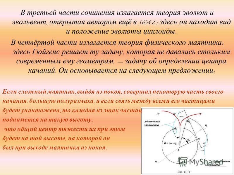 В третьей части сочинения излагается теория эволют и эвольвент, открытая автором ещё в 1654 г.; здесь он находит вид и положение эволюты циклоиды. В четвёртой части излагается теория физического маятника ; здесь Гюйгенс решает ту задачу, которая не д
