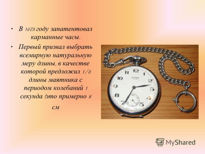 В 1675 году запатентовал карманные часы. Первый призвал выбрать всемирную натуральную меру длины, в качестве которой предложил 1/3 длины маятника с периодом колебаний 1 секунда ( это примерно 8 см